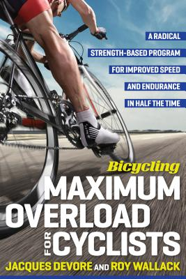 Bicycling Maximum Overload for Cyclists: A Radical Strength-Based Program for Improved Speed and Endurance in Half the Time - DeVore, Jacques, and Wallack, Roy M, and Editors of Bicycling Magazine