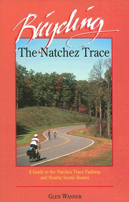 Bicycling the Natchez Trace: A Guide to the Natchez Trace Parkway and Nearby Scenic Routes - Wanner, Glen