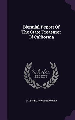 Biennial Report of the State Treasurer of California - Treasurer, California State