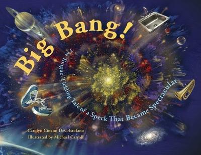 Big Bang!: The Tongue-Tickling Tale of a Speck That Became Spectacular - DeCristofano, Carolyn Cinami