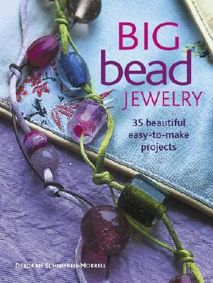 Big Bead Jewelry: 35 Beautiful Easy-To-Make Projects - Schneebeli-Morrell, Deborah