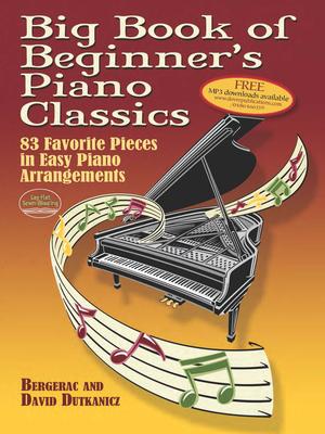 Big Book of Beginner's Piano Classics: 83 Favorite Pieces in Easy Piano Arrangements - Dutkanicz, David, and Bergerac