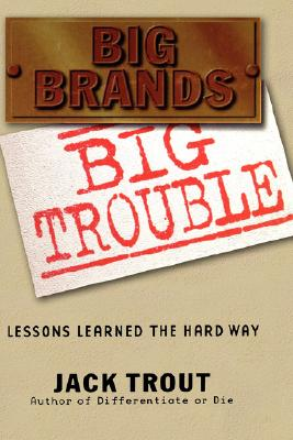 Big Brands Big Trouble: Lessons Learned the Hard Way - Trout, Jack
