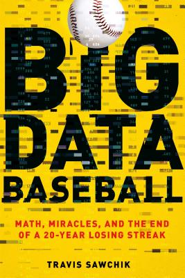 Big Data Baseball: Math, Miracles, and the End of a 20-Year Losing Streak - Sawchik, Travis