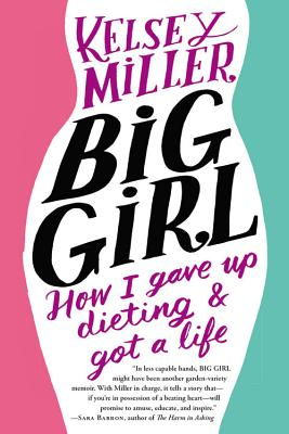 Big Girl: How I Gave Up Dieting and Got a Life - Miller, Kelsey