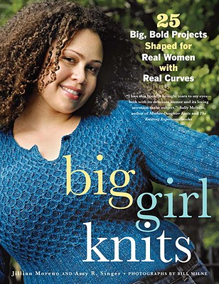 Big Girl Knits: 25 Big, Bold Projects Shaped for Real Women with Real Curves - Moreno, Jillian, and Singer, Amy R, and Mulherin, Erica (Illustrator)