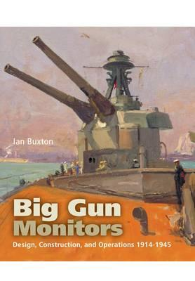 Big Gun Monitors: Design, Construction and Operations 1914-1945 - Buxton, Ian