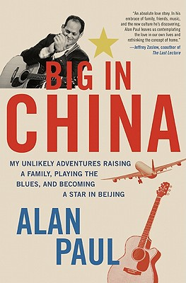 Big in China: My Unlikely Adventures Raising a Family, Playing the Blues, and Becoming a Star in Beijing - Paul, Alan