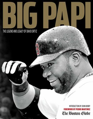 Big Papi: The Legend and Legacy of David Ortiz - The Boston Globe, and Henry, John (Introduction by), and Martinez, Pedro (Foreword by)