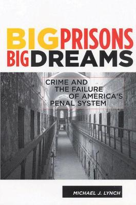 Big Prisons, Big Dreams: Crime and the Failure of America's Penal System - Lynch, Michael