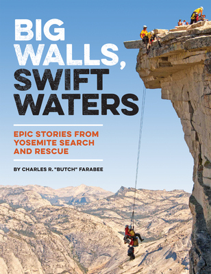 Big Walls, Swift Waters: Epic Stories from Yosemite Search and Rescue - Farabee, Charles R
