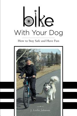 Bike with Your Dog - How to Stay Safe and Have Fun - Johnson, J Leslie