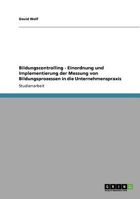 Bildungscontrolling - Einordnung Und Implementierung Der Messung Von Bildungsprozessen in Die Unternehmenspraxis - Wolf, David