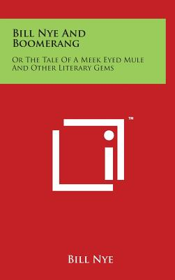 Bill Nye and Boomerang: Or the Tale of a Meek Eyed Mule and Other Literary Gems - Nye, Bill