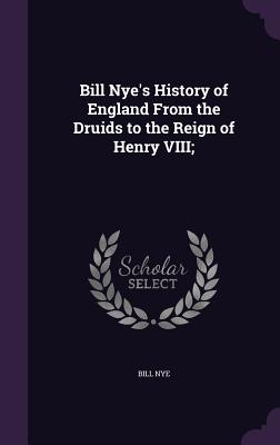 Bill Nye's History of England from the Druids to the Reign of Henry VIII; - Nye, Bill