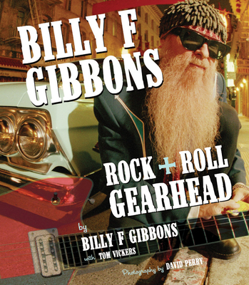 Billy F. Gibbons: Rock + Roll Gearhead - Gibbons, Billy F., and Vickers, Tom, and Perry, David (Photographer)