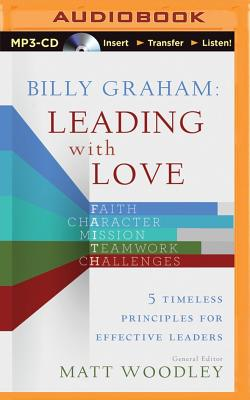 Billy Graham: Leading with Love: 5 Timeless Principles for Effective Leaders - Woodley, Matt (Editor), and Shepherd, Wayne (Performed by)
