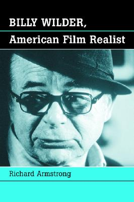 Billy Wilder, American Film Realist - Armstrong, Richard