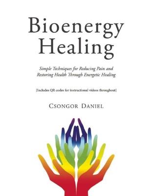 Bioenergy Healing: Simple Techniques for Reducing Pain and Restoring Health Through Energetic Healing - Daniel, Csongor
