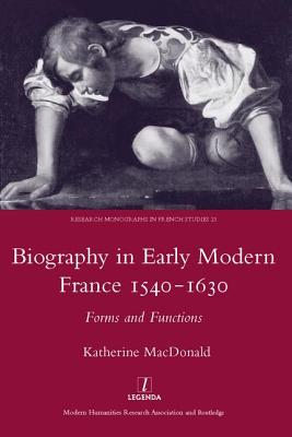 Biography in Early Modern France, 1540-1630: Forms and Functions - MacDonald, Katherine, Dr.