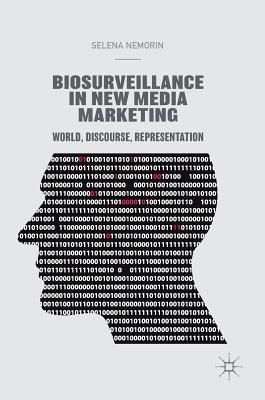 Biosurveillance in New Media Marketing: World, Discourse, Representation - Nemorin, Selena
