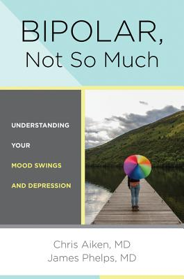Bipolar, Not So Much: Understanding Your Mood Swings and Depression - Aiken, Chris, and Phelps, James