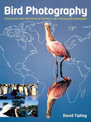 Bird Photography: Choosing the Best Destinations, Planning a Trip, Taking Great Photographs - Tipling, David