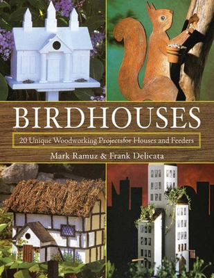 Birdhouses: 20 Unique Woodworking Projects for Houses and Feeders - Ramuz, Mark, and Delicata, Frank