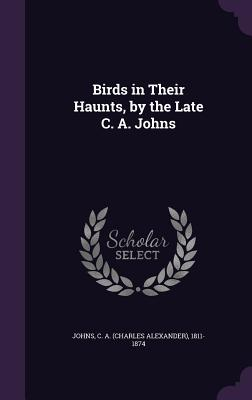 Birds in Their Haunts, by the Late C. A. Johns - Johns, C a (Charles Alexander) 1811-1 (Creator)