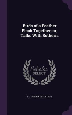 Birds of a Feather Flock Together; Or, Talks with Sothern; - De Fontaine, F G 1832-1896