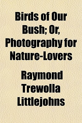Birds of Our Bush; Or, Photography for Nature-Lovers - Littlejohns, Raymond Trewolla