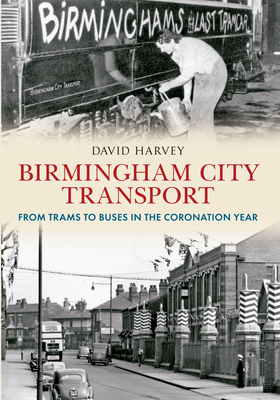 Birmingham City Transport: From Trams to Buses in the Coronation Year - Harvey, David