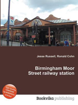 Birmingham Moor Street Railway Station - Cohn, Ronald (Editor), and Russell, Jesse (Editor)