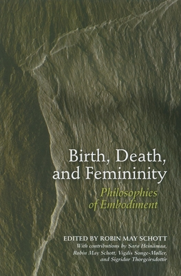 Birth, Death, and Femininity: Philosophies of Embodiment - Schott, Robin May, Professor (Editor)