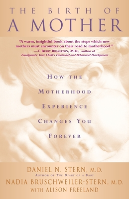 Birth of a Mother: How the Motherhood Experience Changes You Forever - Stern, Daniel N, and Bruschweiler-Stern, Nadia, and Freeland, Alison