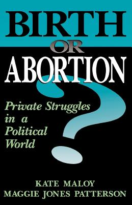 Birth or Abortion: Private Struggles in a Political World - Maloy, Kate, and Patterson, Maggie Jones