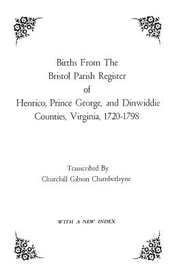 Births from the Bristol Parish Register of Henrico, Prince George, and Dinwiddie Counties, Virginia, 1720-1798 - Bristol Parish
