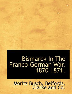 Bismarck in the Franco-German War. 1870 1871. - Busch, Moritz, Dr., and Belfords, Clarke And Co (Creator)