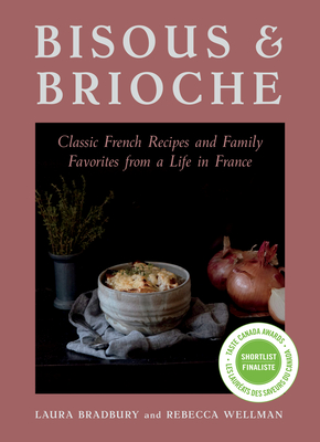 Bisous and Brioche: Classic French Recipes and Family Favorites from a Life in France - Bradbury, Laura, and Wellman, Rebecca (Photographer)