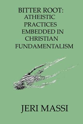 Bitter Root: Atheistic Practices Embedded in Christian Fundamentalism - Massi, Jeri