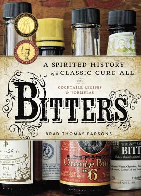 Bitters: A Spirited History of a Classic Cure-All, with Cocktails, Recipes, and Formulas - Parsons, Brad Thomas, and Anderson, Ed (Photographer)