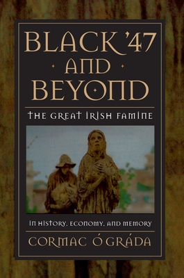 Black '47 and Beyond: The Great Irish Famine in History, Economy, and Memory - O Grada, Cormac
