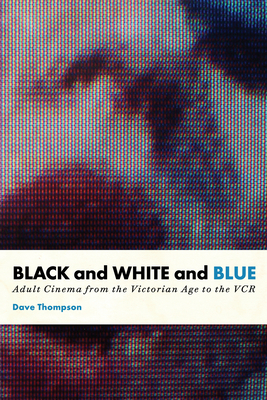 Black and White and Blue: Adult Cinema from the Victorian Age to the VCR - Thompson, Dave