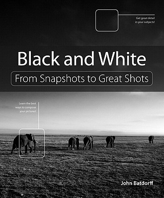 Black and White: From Snapshots to Great Shots - Batdorff, John