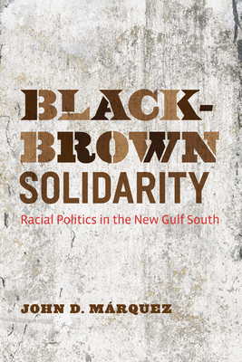 Black-Brown Solidarity: Racial Politics in the New Gulf South - Marquez, John D