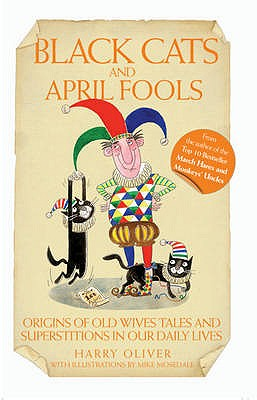 Black Cats and April Fools: Origins of Old Wives Tales and Superstitions in Our Daily Lives - Oliver, Harry