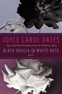 Black Dahlia & White Rose: Stories - Oates, Joyce Carol