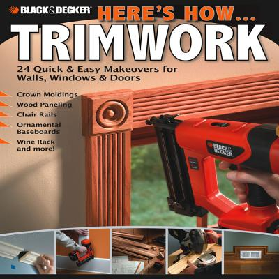Black & Decker Here's How... Trimwork: 24 Quick and Easy Makeopvers for Walls, Windows and Doors - Creative Publishing International