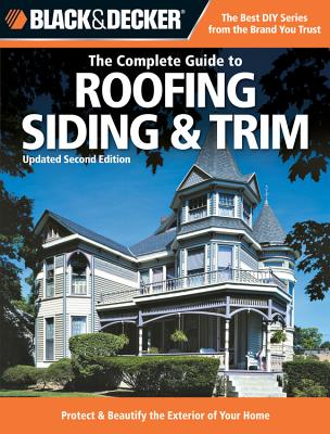 Black & Decker the Complete Guide to Roofing Siding & Trim: Updated 2nd Edition, Protect & Beautify the Exterior of Your Home - Marshall, Chris