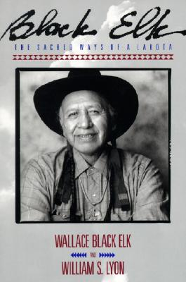 Black Elk: The Sacred Ways of a Lakota - Elk, Wallace Black, and Black, Elk Wallace, and Lyon, William S, PH.D.